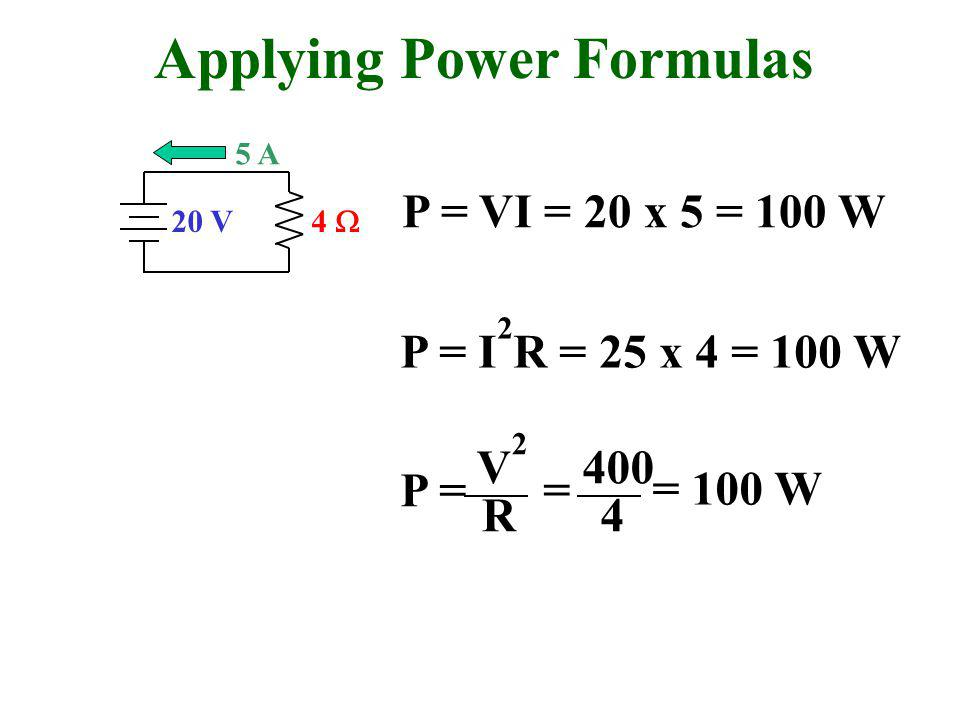 Applying Power Formulas 20 V 4  5 A P = VI = 20 x 5 = 100 W P = I 2 R = 25 x 4 = 100 W P = V2V2 R = 400 4 = 100 W