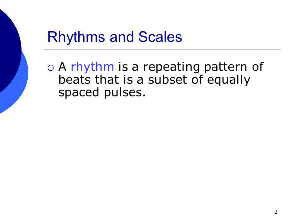 2 Rhythms and Scales  A rhythm is a repeating pattern of beats that is a subset of equally spaced pulses.