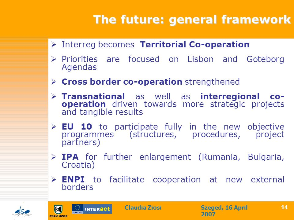 Claudia ZiosiSzeged, 16 April 2007 14 The future: general framework  Interreg becomes Territorial Co-operation  Priorities are focused on Lisbon and Goteborg Agendas  Cross border co-operation strengthened  Transnational as well as interregional co- operation driven towards more strategic projects and tangible results  EU 10 to participate fully in the new objective programmes (structures, procedures, project partners)  IPA for further enlargement (Rumania, Bulgaria, Croatia)  ENPI to facilitate cooperation at new external borders