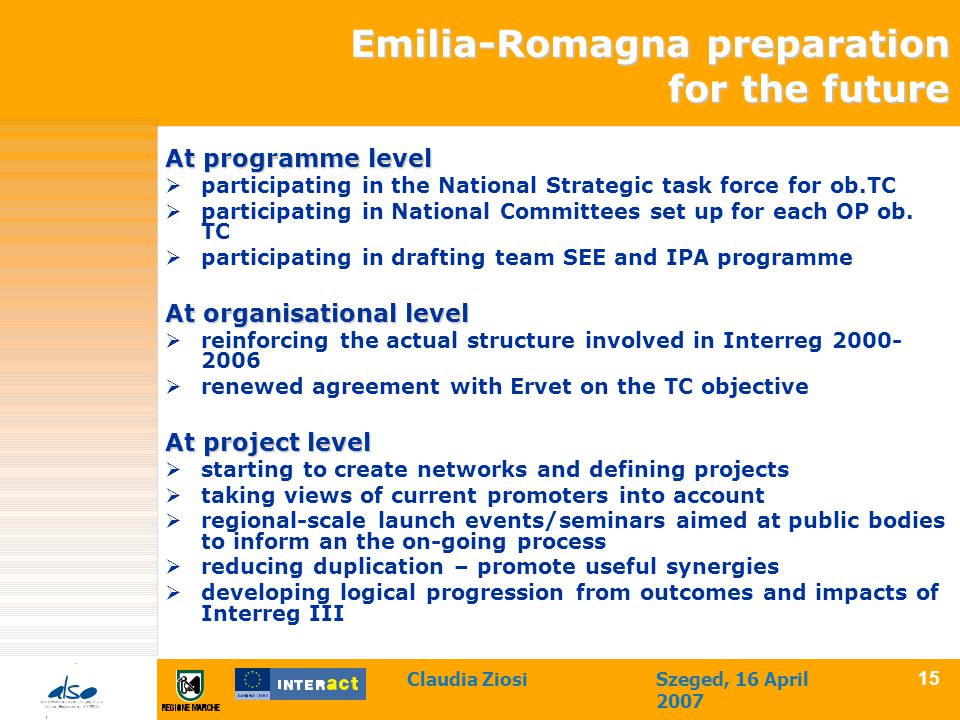 Claudia ZiosiSzeged, 16 April 2007 15 Emilia-Romagna preparation for the future At programme level  participating in the National Strategic task force for ob.TC  participating in National Committees set up for each OP ob.