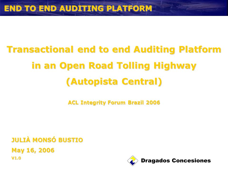 END TO END AUDITING PLATFORM JULIÀ MONSÓ BUSTIO May 16, 2006 V1.0 Transactional end to end Auditing Platform in an Open Road Tolling Highway (Autopista Central) ACL Integrity Forum Brazil 2006