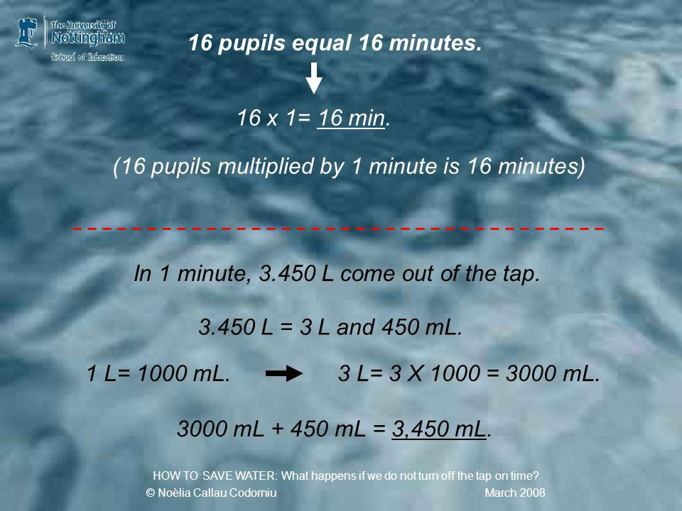 3,450 X 16 = … mL 3,450 X16 2070 345 200 1 HOW TO SAVE WATER: What happens if we do not turn off the tap on time.
