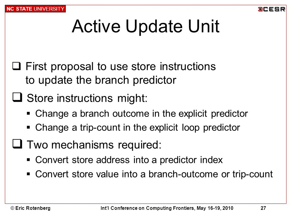NC STATE UNIVERSITY Int'l Conference on Computing Frontiers, May 16-19, 201027© Eric Rotenberg Active Update Unit  First proposal to use store instructions to update the branch predictor  Store instructions might:  Change a branch outcome in the explicit predictor  Change a trip-count in the explicit loop predictor  Two mechanisms required:  Convert store address into a predictor index  Convert store value into a branch-outcome or trip-count