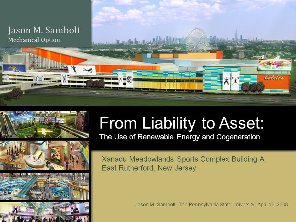 Jason M. Sambolt Mechanical Option The Use of Renewable Energy and Cogeneration From Liability to Asset: Xanadu Meadowlands Sports Complex Building A