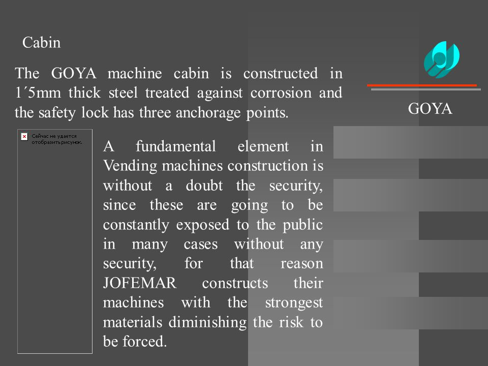 Cabin The GOYA machine cabin is constructed in 1´5mm thick steel treated against corrosion and the safety lock has three anchorage points. A fundament