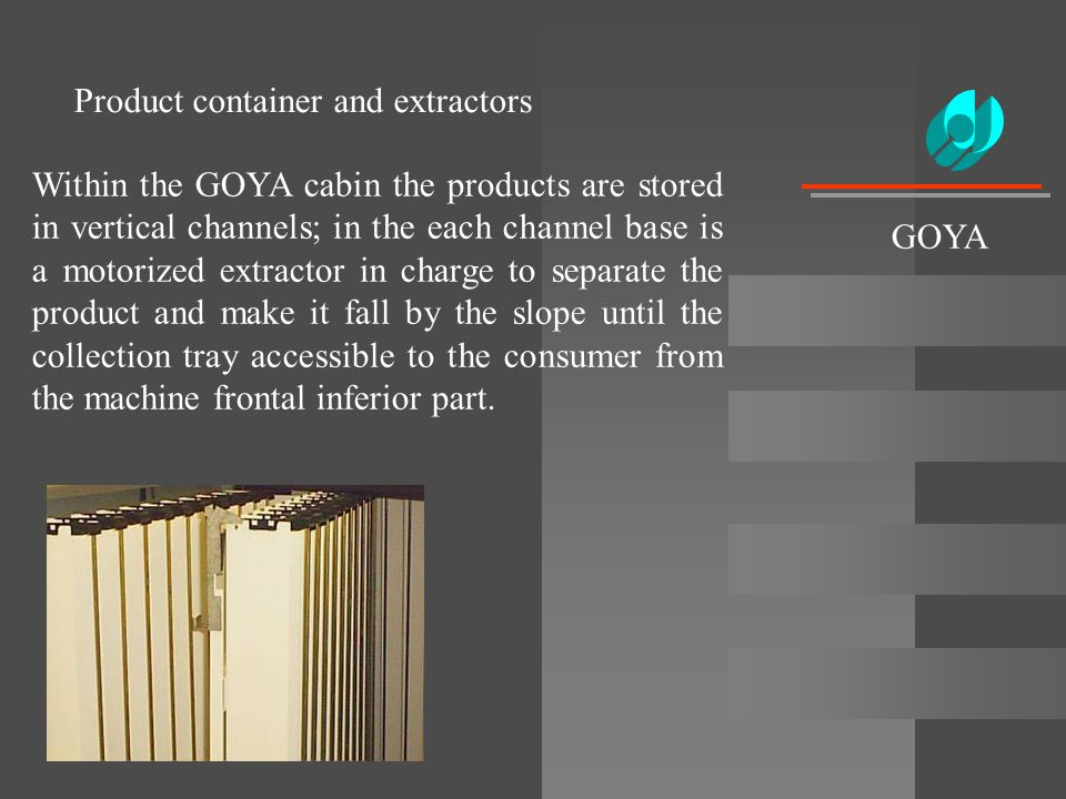 Product container and extractors Within the GOYA cabin the products are stored in vertical channels; in the each channel base is a motorized extractor