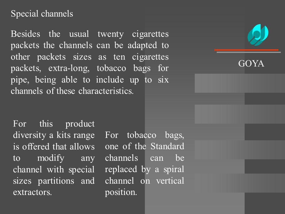 Besides the usual twenty cigarettes packets the channels can be adapted to other packets sizes as ten cigarettes packets, extra-long, tobacco bags for
