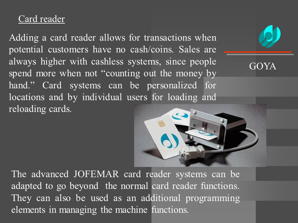 Card reader Adding a card reader allows for transactions when potential customers have no cash/coins. Sales are always higher with cashless systems, s