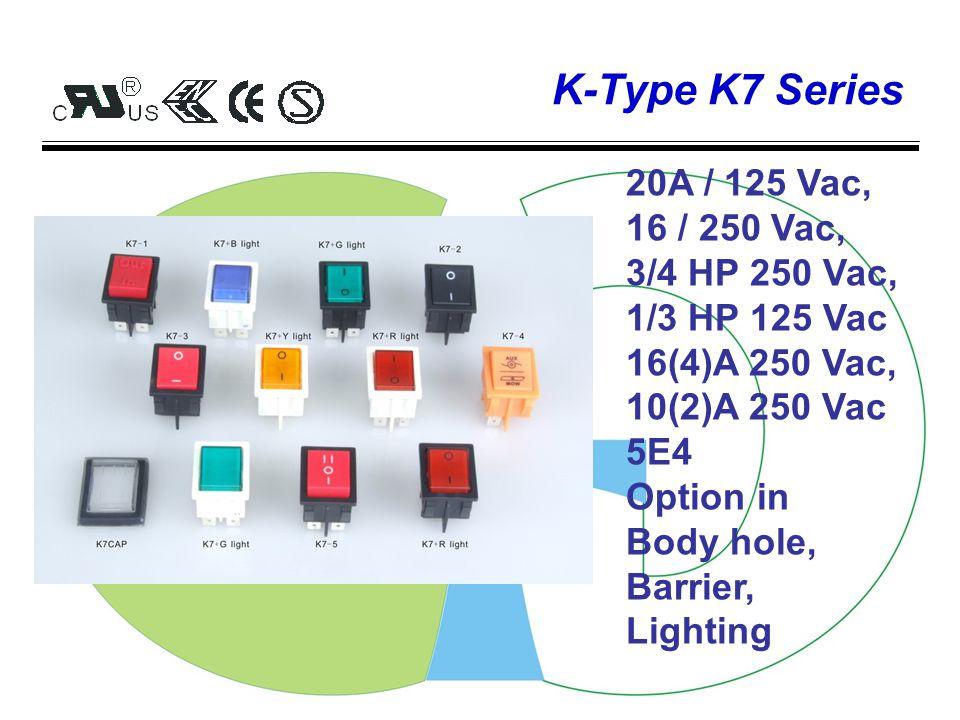 K-Type K2K6 Series K2: 10A/ 125-250Vac, 1/3HP 125Vac 13(4)A 250 Vac, 6(4)A 250 Vac 5E4 K6: 20A / 125 Vac, 16 / 250 Vac, 3/4 HP 250 Vac, 1/3 HP 125 Vac 16(4)A 250 Vac, 10(2)A 250 Vac 5E4