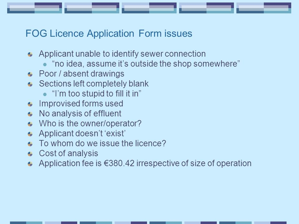 FOG Licence Application Form issues Applicant unable to identify sewer connection no idea, assume it's outside the shop somewhere Poor / absent drawings Sections left completely blank I'm too stupid to fill it in Improvised forms used No analysis of effluent Who is the owner/operator.