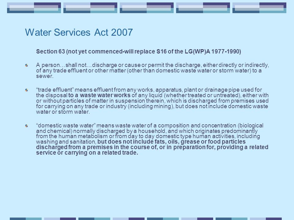 Water Services Act 2007 Section 63 (not yet commenced-will replace S16 of the LG(WP)A 1977-1990) A person…shall not…discharge or cause or permit the discharge, either directly or indirectly, of any trade effluent or other matter (other than domestic waste water or storm water) to a sewer.