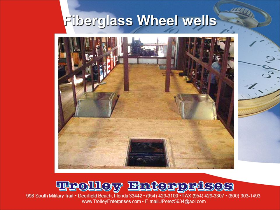998 South Military Trail Deerfield Beach, Florida 33442 (954) 429-3100 FAX (954) 429-3307 (800) 303-1493 www.TrolleyEnterprises.com E-mail JPerez5634@aol.com Fiberglass Wheel wells