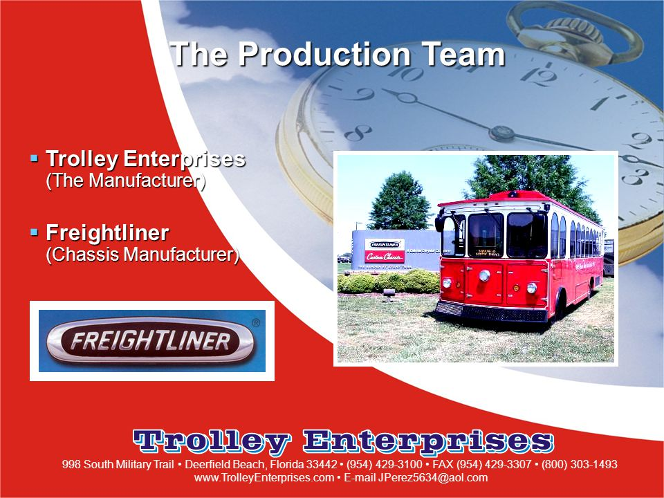 998 South Military Trail Deerfield Beach, Florida 33442 (954) 429-3100 FAX (954) 429-3307 (800) 303-1493 www.TrolleyEnterprises.com E-mail JPerez5634@aol.com The Production Team  Trolley Enterprises (The Manufacturer)  Freightliner (Chassis Manufacturer)