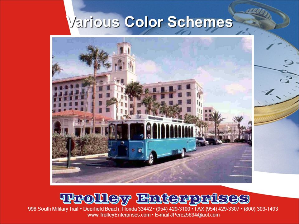 998 South Military Trail Deerfield Beach, Florida 33442 (954) 429-3100 FAX (954) 429-3307 (800) 303-1493 www.TrolleyEnterprises.com E-mail JPerez5634@aol.com Various Color Schemes