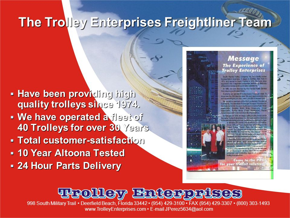 998 South Military Trail Deerfield Beach, Florida 33442 (954) 429-3100 FAX (954) 429-3307 (800) 303-1493 www.TrolleyEnterprises.com E-mail JPerez5634@aol.com  Have been providing high quality trolleys since 1974.