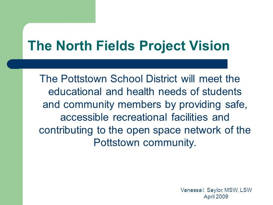 Vanessa I. Saylor, MSW, LSW April 2009 The North Fields Project Vision The Pottstown School District will meet the educational and health needs of stu
