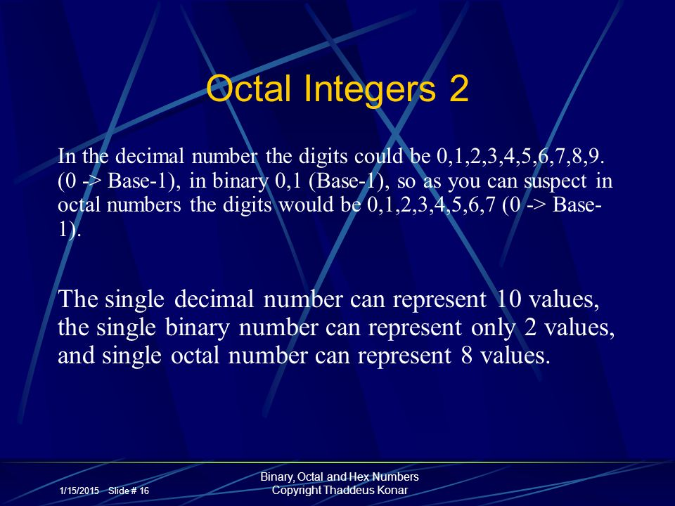 1/15/2015 Slide # 16 Binary, Octal and Hex Numbers Copyright Thaddeus Konar Octal Integers 2 In the decimal number the digits could be 0,1,2,3,4,5,6,7