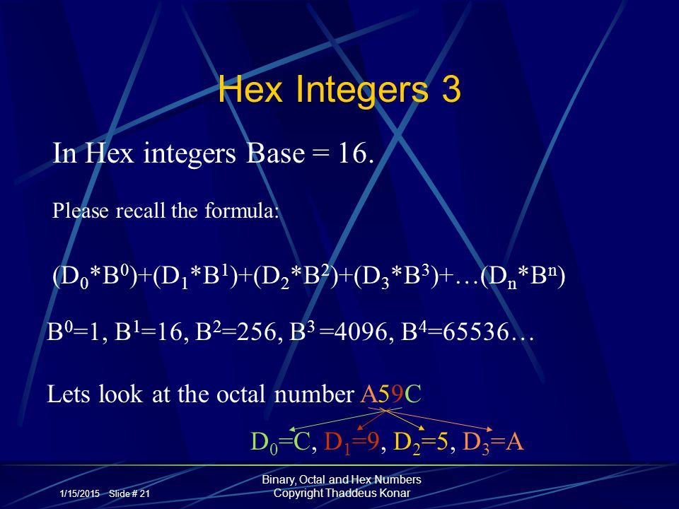 1/15/2015 Slide # 21 Binary, Octal and Hex Numbers Copyright Thaddeus Konar Hex Integers 3 In Hex integers Base = 16. Please recall the formula: (D 0