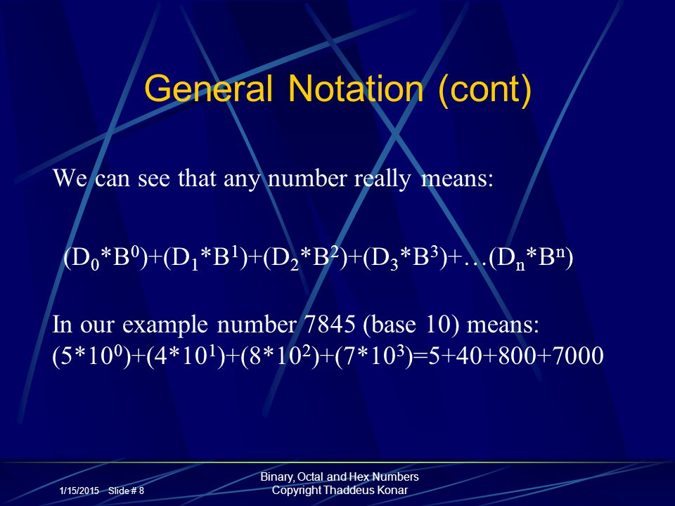 1/15/2015 Slide # 8 Binary, Octal and Hex Numbers Copyright Thaddeus Konar General Notation (cont) We can see that any number really means: (D 0 *B 0
