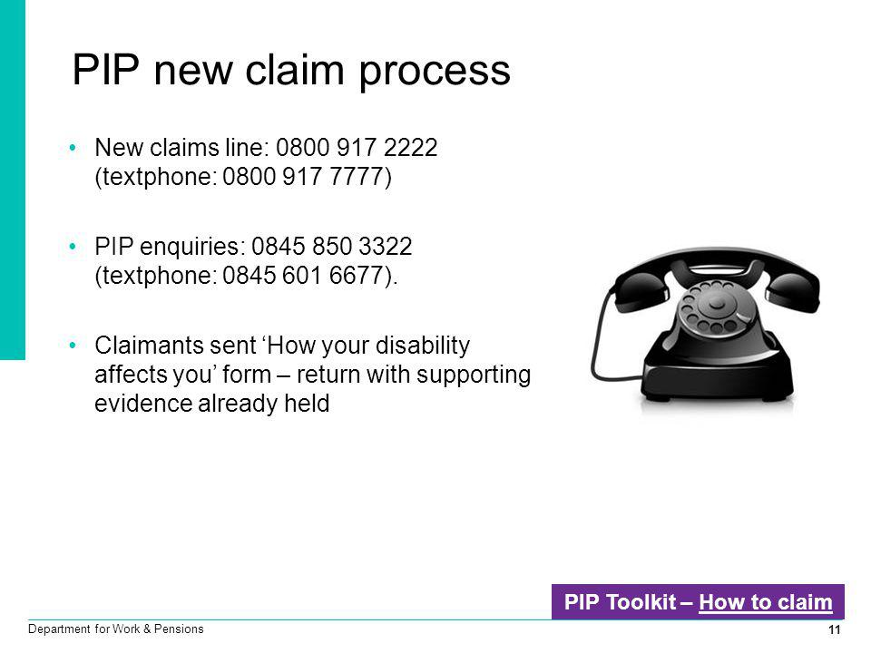 11 Department for Work & Pensions PIP new claim process New claims line: 0800 917 2222 (textphone: 0800 917 7777) PIP enquiries: 0845 850 3322 (textph