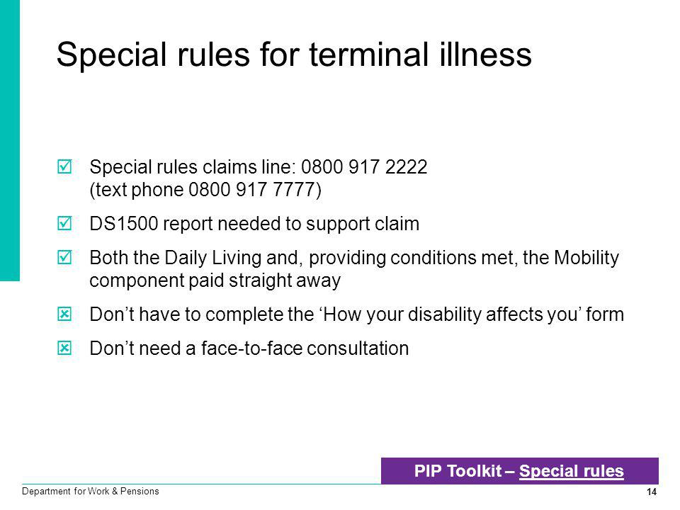 14 Department for Work & Pensions Special rules for terminal illness  Special rules claims line: 0800 917 2222 (text phone 0800 917 7777)  DS1500 re