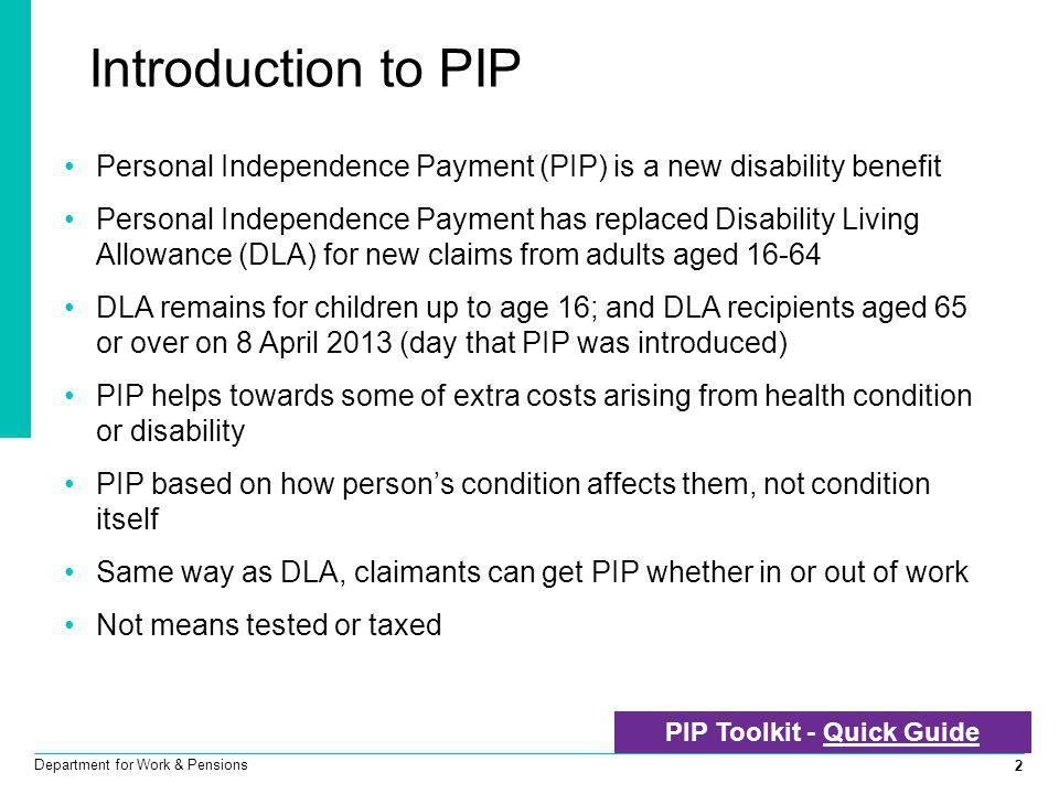 2 Department for Work & Pensions Personal Independence Payment (PIP) is a new disability benefit Personal Independence Payment has replaced Disability