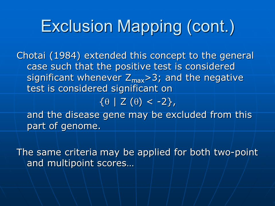 Exclusion Mapping (cont.) Chotai (1984) extended this concept to the general case such that the positive test is considered significant whenever Zmax>3; and the negative test is considered significant on { | Z () < -2}, and the disease gene may be excluded from this part of genome.
