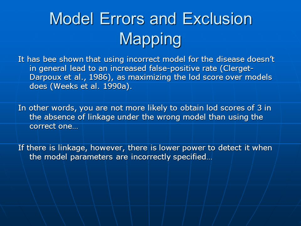 Model Errors and Exclusion Mapping It has bee shown that using incorrect model for the disease doesn't in general lead to an increased false-positive rate (Clerget- Darpoux et al., 1986), as maximizing the lod score over models does (Weeks et al.