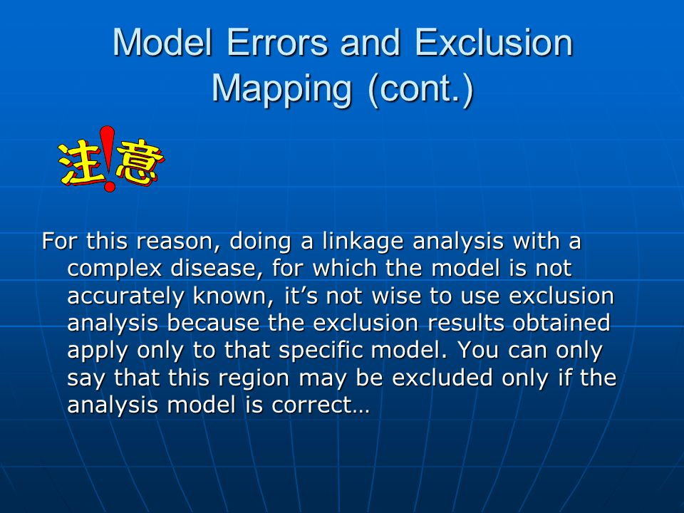 Model Errors and Exclusion Mapping (cont.) For this reason, doing a linkage analysis with a complex disease, for which the model is not accurately known, it's not wise to use exclusion analysis because the exclusion results obtained apply only to that specific model.