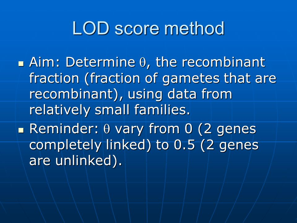 LOD score method Aim: Determine , the recombinant fraction (fraction of gametes that are recombinant), using data from relatively small families.