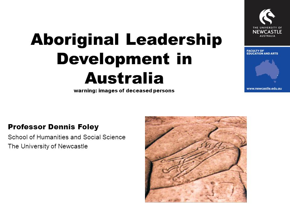 Aboriginal Leadership Development in Australia warning: images of deceased persons Professor Dennis Foley School of Humanities and Social Science The University of Newcastle