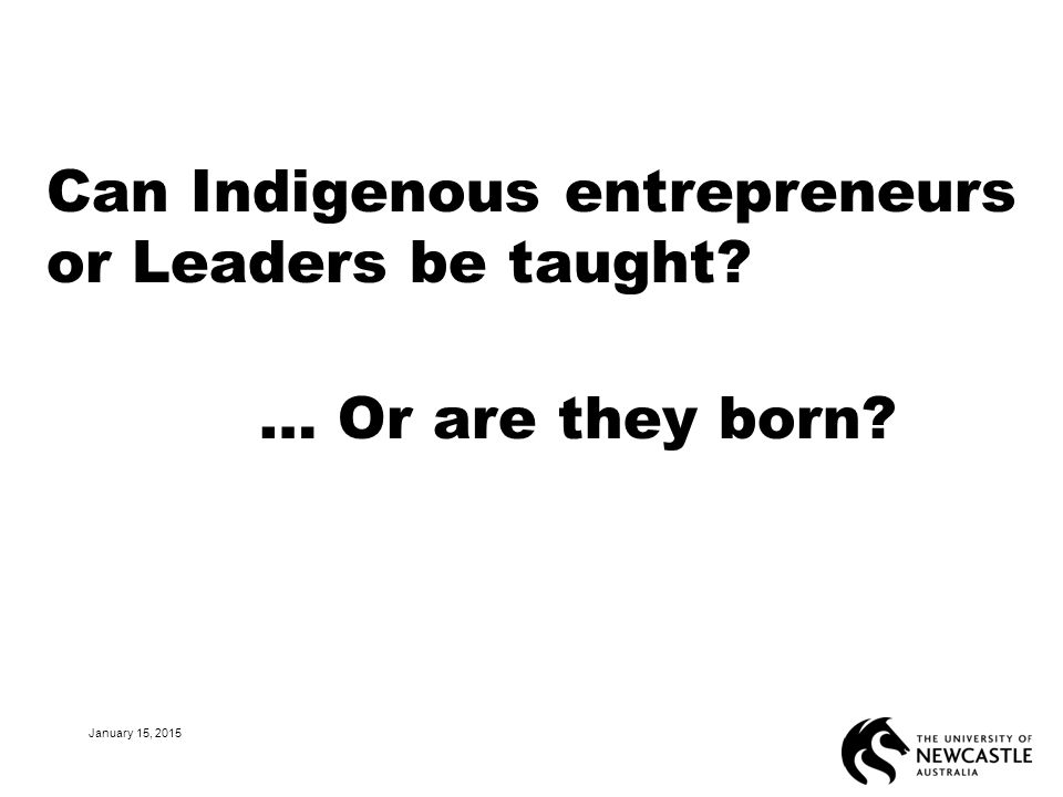 Can Indigenous entrepreneurs or Leaders be taught … Or are they born January 15, 2015 26