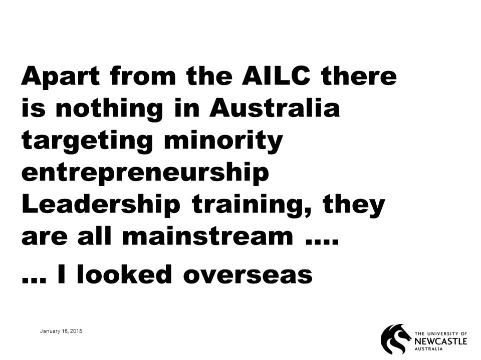 Apart from the AILC there is nothing in Australia targeting minority entrepreneurship Leadership training, they are all mainstream …. … I looked overs