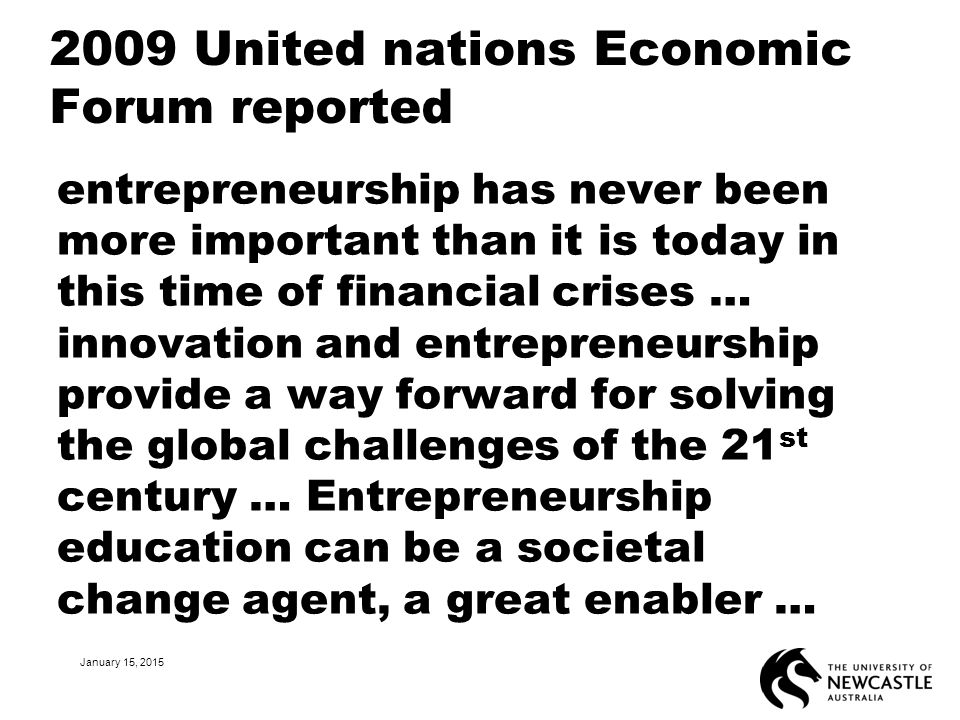 2009 United nations Economic Forum reported entrepreneurship has never been more important than it is today in this time of financial crises … innovat
