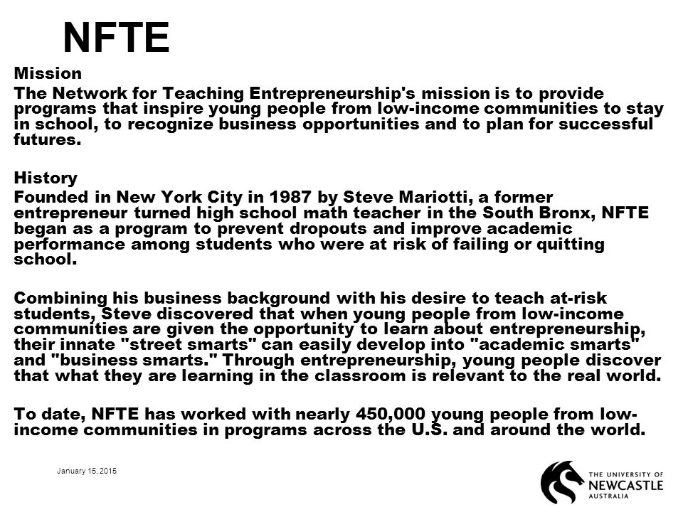 NFTE Mission The Network for Teaching Entrepreneurship s mission is to provide programs that inspire young people from low-income communities to stay in school, to recognize business opportunities and to plan for successful futures.