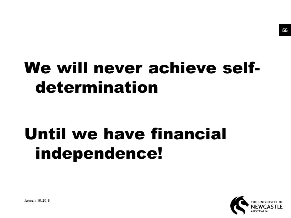 We will never achieve self- determination Until we have financial independence! January 15, 2015 55