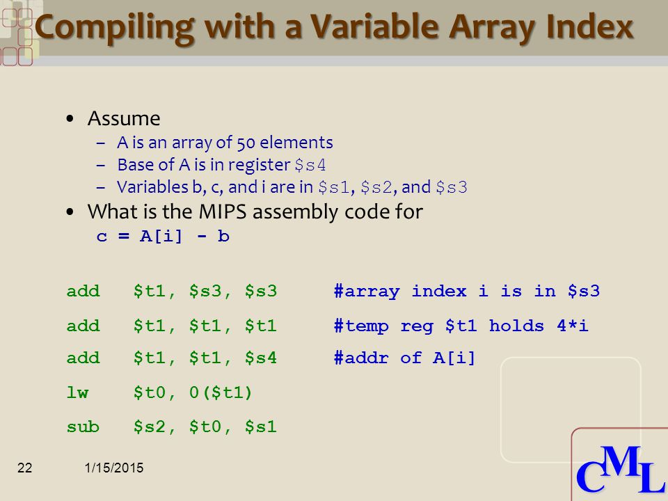 CML CML Compiling with Loads and Stores Assume –Variable b is stored in $s2 –Base address of array A is in $s3 What is the MIPS assembly code for A[8] = A[2] - b 1/15/201521 $s3 $s3 +4 $s3 +8 $s3 +12...