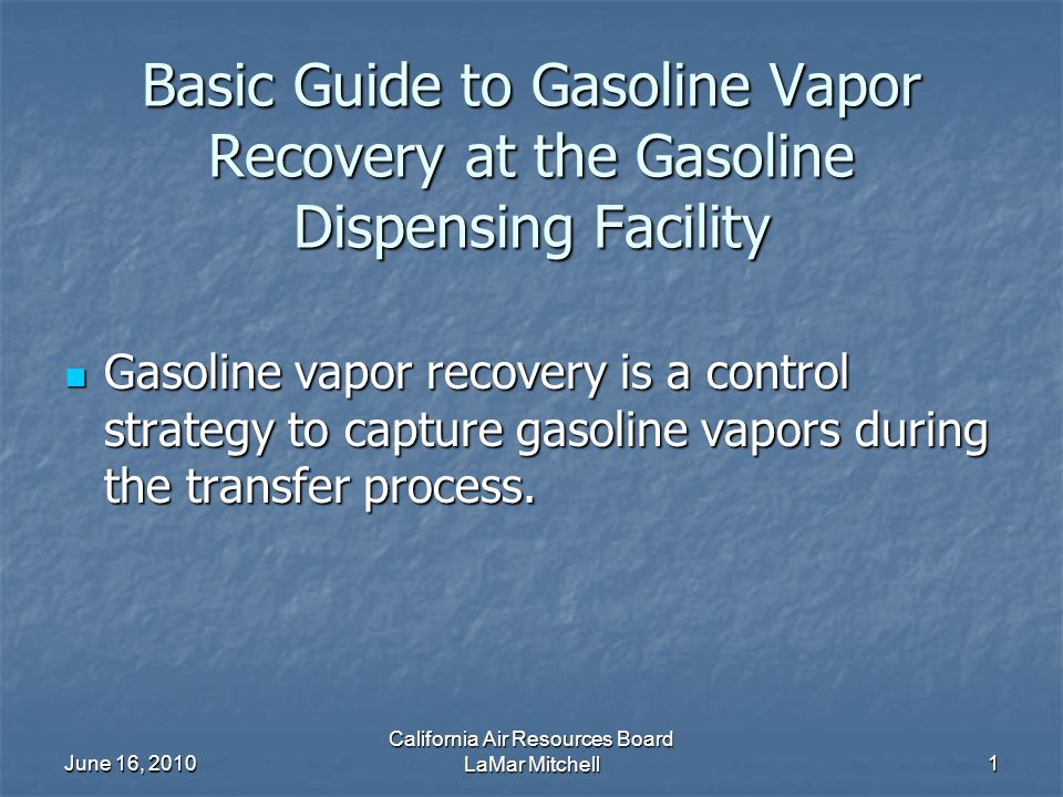 June 16, 2010 California Air Resources Board LaMar Mitchell1 Basic Guide to Gasoline Vapor Recovery at the Gasoline Dispensing Facility Gasoline vapor recovery is a control strategy to capture gasoline vapors during the transfer process.