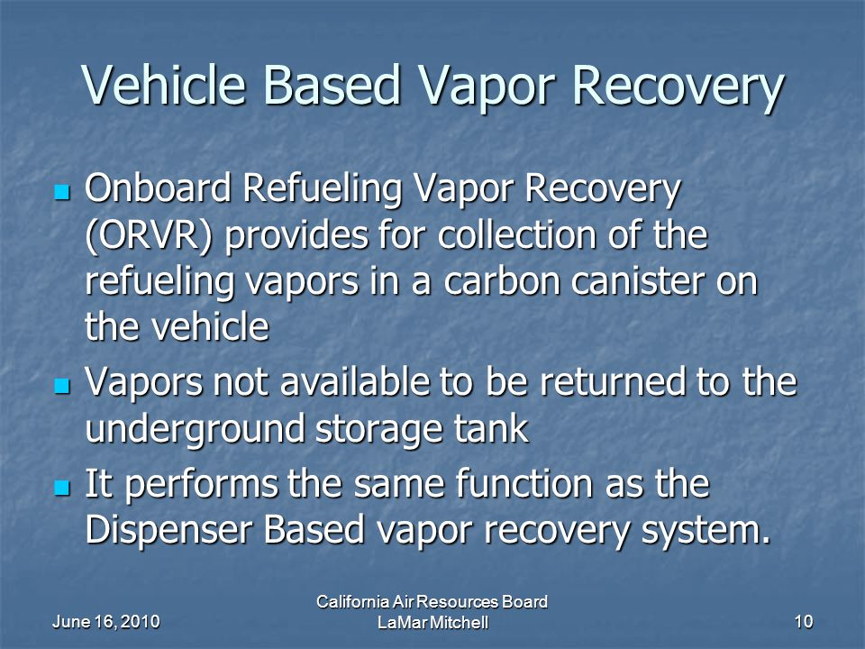 June 16, 2010 California Air Resources Board LaMar Mitchell10 Vehicle Based Vapor Recovery Onboard Refueling Vapor Recovery (ORVR) provides for collection of the refueling vapors in a carbon canister on the vehicle Onboard Refueling Vapor Recovery (ORVR) provides for collection of the refueling vapors in a carbon canister on the vehicle Vapors not available to be returned to the underground storage tank Vapors not available to be returned to the underground storage tank It performs the same function as the Dispenser Based vapor recovery system.