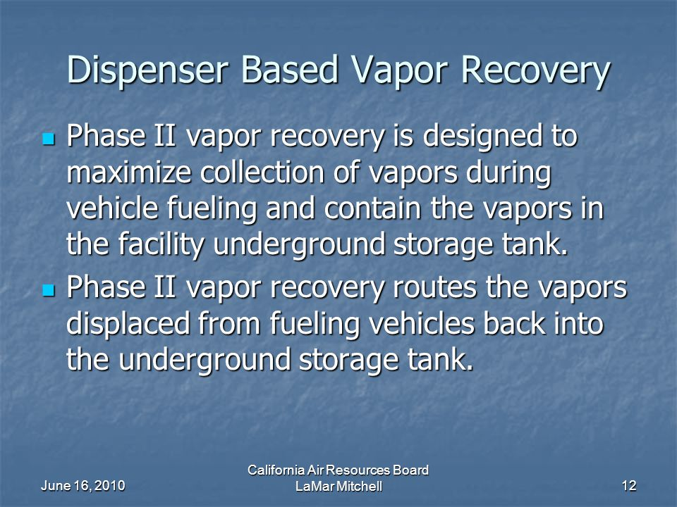 June 16, 2010 California Air Resources Board LaMar Mitchell12 Dispenser Based Vapor Recovery Phase II vapor recovery is designed to maximize collectio