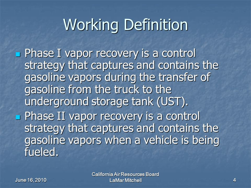 June 16, 2010 California Air Resources Board LaMar Mitchell4 Working Definition Phase I vapor recovery is a control strategy that captures and contains the gasoline vapors during the transfer of gasoline from the truck to the underground storage tank (UST).