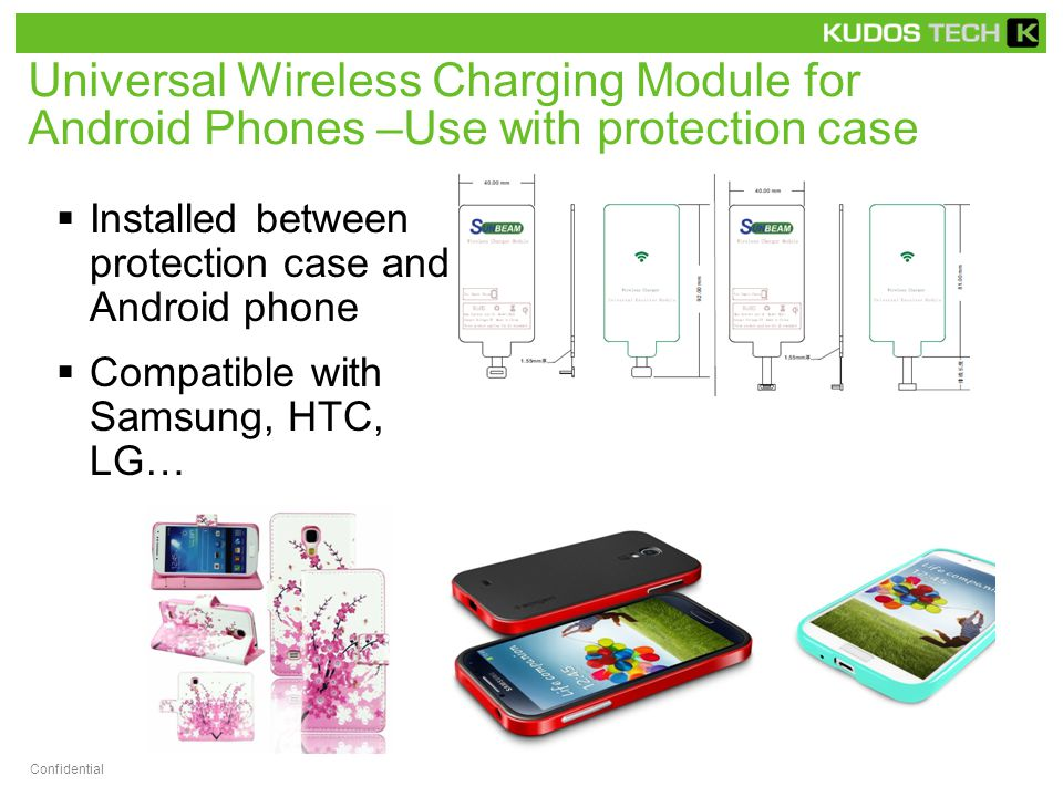 Universal Wireless Charging Module for Android Phones –Use with protection case  Installed between protection case and Android phone  Compatible with Samsung, HTC, LG… Confidential