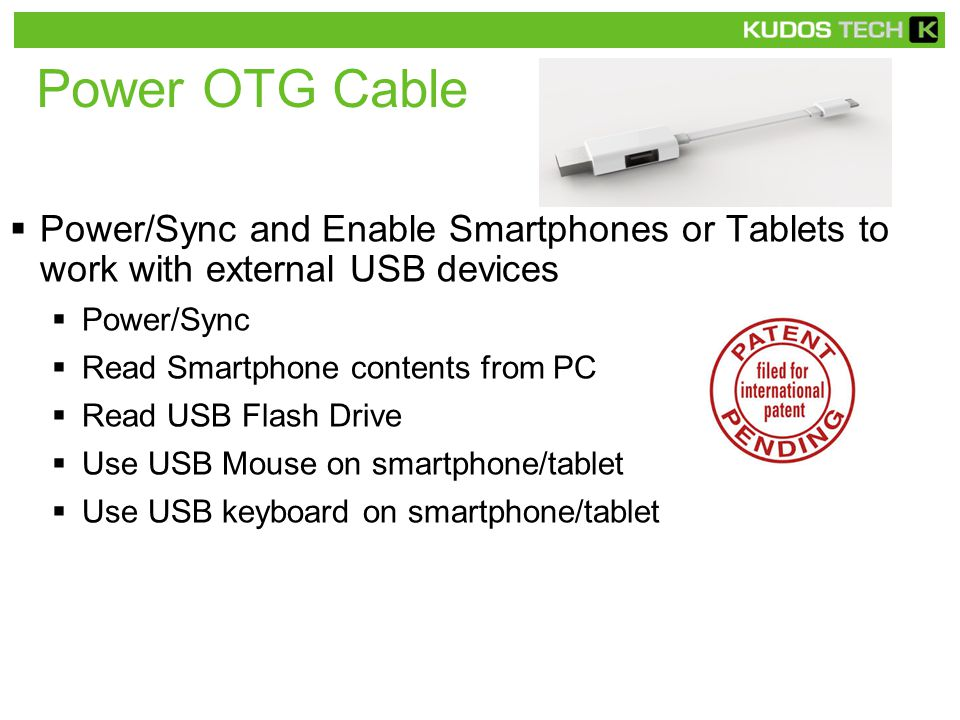 Power OTG Cable  Power/Sync and Enable Smartphones or Tablets to work with external USB devices  Power/Sync  Read Smartphone contents from PC  Read USB Flash Drive  Use USB Mouse on smartphone/tablet  Use USB keyboard on smartphone/tablet