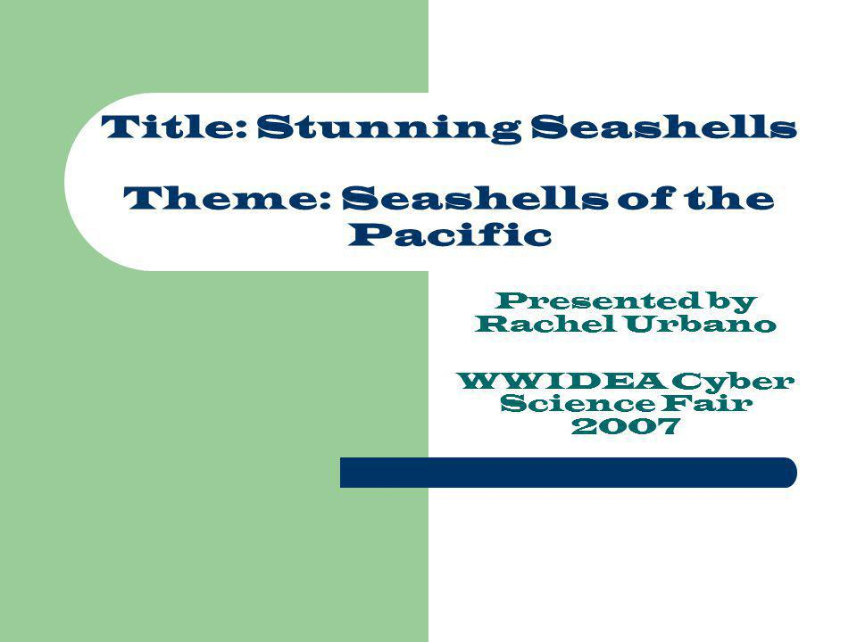 Title: Stunning Seashells Theme: Seashells of the Pacific Presented by Rachel Urbano WWIDEA Cyber Science Fair 2007