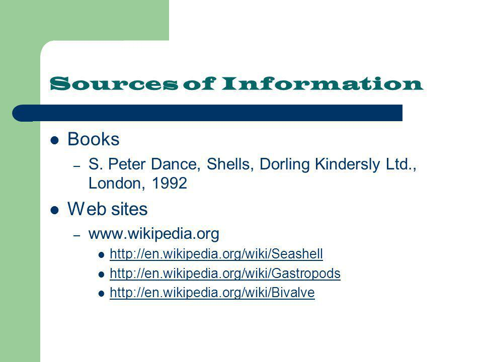 Sources of Information Books – S. Peter Dance, Shells, Dorling Kindersly Ltd., London, 1992 Web sites – www.wikipedia.org http://en.wikipedia.org/wiki