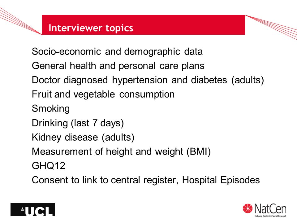 Interviewer topics Socio-economic and demographic data General health and personal care plans Doctor diagnosed hypertension and diabetes (adults) Fruit and vegetable consumption Smoking Drinking (last 7 days) Kidney disease (adults) Measurement of height and weight (BMI) GHQ12 Consent to link to central register, Hospital Episodes