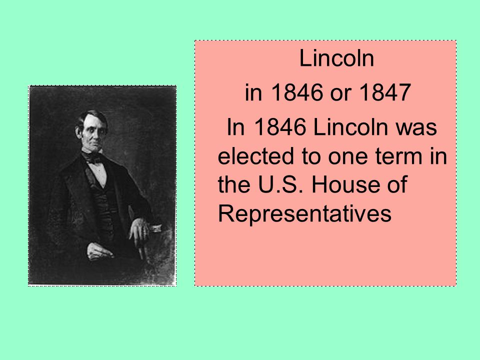 Lincoln in 1846 or 1847 In 1846 Lincoln was elected to one term in the U.S. House of Representatives