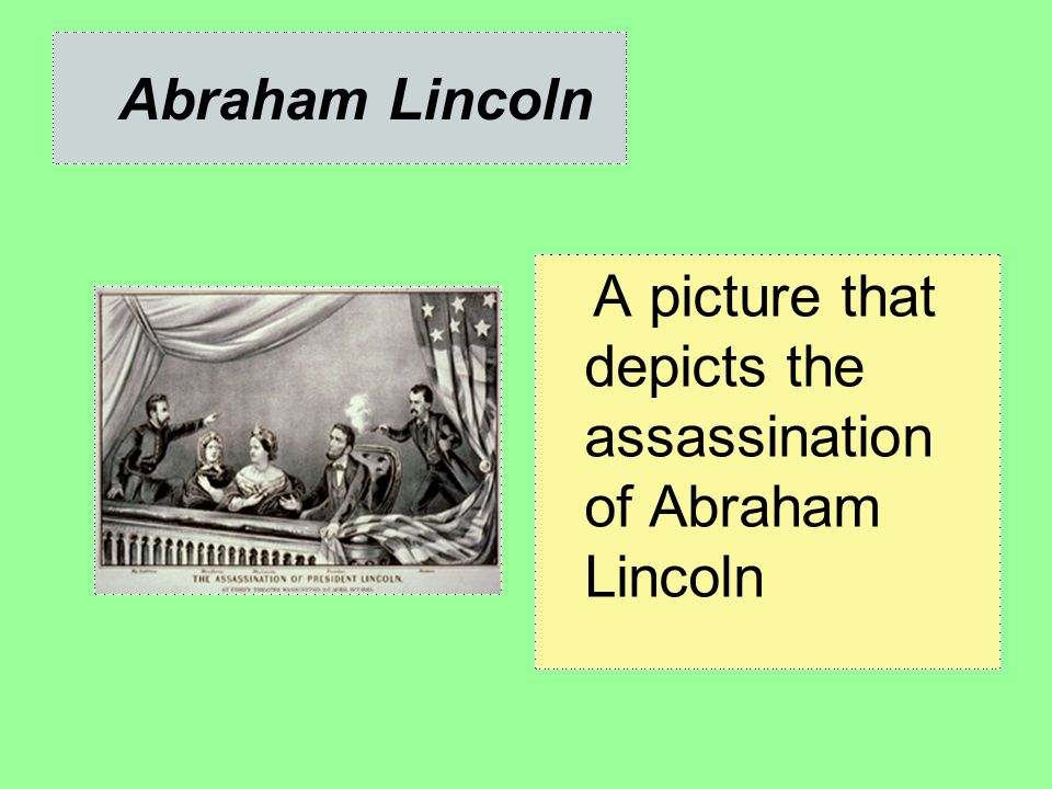 Abraham Lincoln A picture that depicts the assassination of Abraham Lincoln
