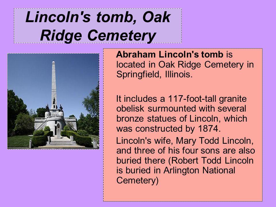 Lincoln's tomb, Oak Ridge Cemetery Abraham Lincoln's tomb is located in Oak Ridge Cemetery in Springfield, Illinois. It includes a 117-foot-tall grani