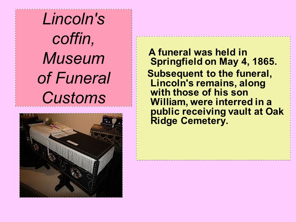 Lincoln's coffin, Museum of Funeral Customs A funeral was held in Springfield on May 4, 1865. Subsequent to the funeral, Lincoln's remains, along with